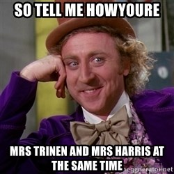 Willy Wonka - So tell me hOwyoure  Mrs trinen and mrs harris at the same time