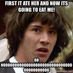 Conspiracy Keanu - first it ate her and now its going to eat me! oh nooooooooooooooooooooooooooooooooooooooooo