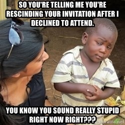 Skeptical 3rd World Kid - So YOU'RE telling me you're rescinding your invitation after I declined to attend. You know you sound really stupid right now right???