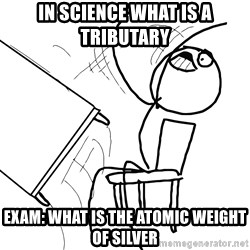 Desk Flip Rage Guy - In Science What is a tributary Exam: what is the atomic weight of silver