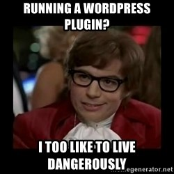 Dangerously Austin Powers - RUnning a wordpress plugin? I too like to live dangerously