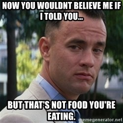 forrest gump - Now you wouldnt believe me if i told you... But that's not food you're eating.
