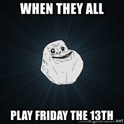 Forever Alone - When they all Play friday the 13th