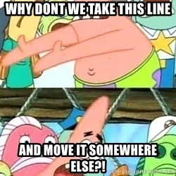 Push it Somewhere Else Patrick - WHY DONT WE TAKE THIS LINE AND MOVE IT SOMEWHERE ELSE?!