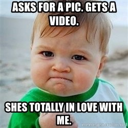 Victory Baby - AskS for a pic. Gets a video.  Shes toTally in love with me.