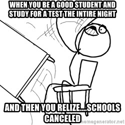 Desk Flip Rage Guy - When you be a good student and study for a test the intire night and then you relize....schools canceled