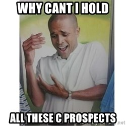 Why Can't I Hold All These?!?!? - WHY CANT I HOLD ALL THESE C PROSPECTS