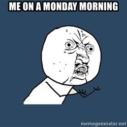 Y U No - me on a monday morning