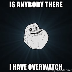 Forever Alone - Is anybody there I have overwatch