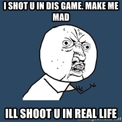 Y U No - I shot u in dis game. Make me mad Ill shoot u in Real life