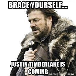 Brace Yourself Winter is Coming. - Brace yourself.... Justin Timberlake is coming