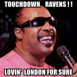 stevie wonder - Touchdown    Ravens ! ! Lovin'  London for sure