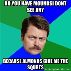 Advice Ron Swanson - Do YOu have moundsi dont see any  Because almonds give me the squrts