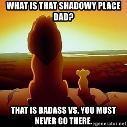 simba mufasa - What is that shadowy place dad? That is badass Vs. You must never go there.