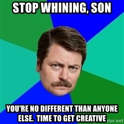 Advice Ron Swanson - Stop Whining, son  You're no different than anyone else.  Time to get creative