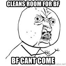 Y U SO - Cleans room for BF BF CANT COME