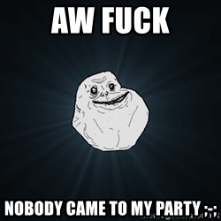 Forever Alone - Aw fuck nobody came to my party ;-;