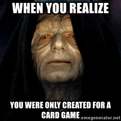 Star Wars Emperor - When you realize   YOU WERE ONLY CREATED FOR A CARD GAME