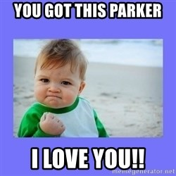 Baby fist - you got this parker  I love you!!