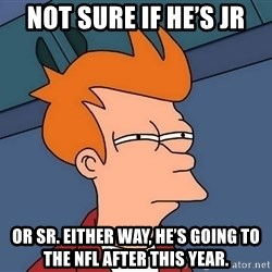 Futurama Fry - not sure if he's Jr or Sr. Either way, he's going to the NFL after this year.