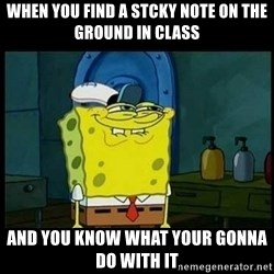 Don't you, Squidward? - when you find a stcky note on the ground in class And you know what your gonna do with it