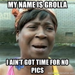 Ain't Nobody got time fo that - MY name is Grolla I ain't got time for no pics