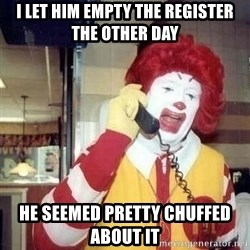 Ronald Mcdonald Call - I let him empty the register the other day he seemed pretty chuffed about it