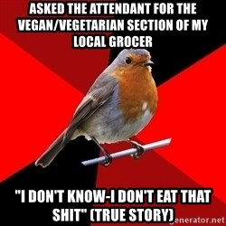 "Retail Robin - asked the attendant for the vegan/vegetarian section of my local grocer ""i don't know-i don't eat that shit"" (true story)"