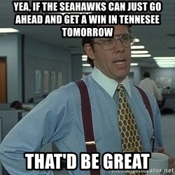 Bill Lumbergh - yea, if the seahawks can just go ahead and get a win in tennesee tomorrow That'd be great