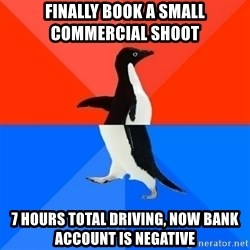 Socially Awesome Awkward Penguin - Finally Book a Small commercial shoot  7 hours total driving, now Bank account is negative