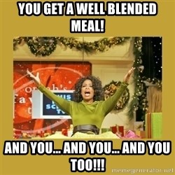 Oprah You get a - YOU GET A WELL BLENDED MEAL! AND YOU... AND YOU... AND YOU TOO!!!