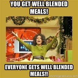 Oprah You get a - YOU GET WELL BLENDED MEALS! EVERYONE GETS WELL BLENDED MEALS!!