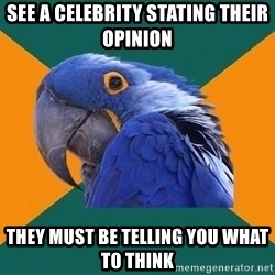 Paranoid Parrot - see a celebrity stating their opinion they must be telling you what to think
