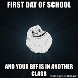 Forever Alone - First day of school and your bff is in another class