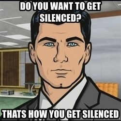 Archer - Do you want to get silenced? Thats how you get silenced