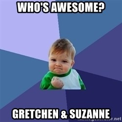 Success Kid - Who's awesome? gretchen & suzanne