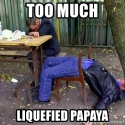 drunk - Too much Liquefied Papaya