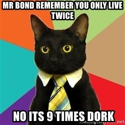 Business Cat - mr bond remember you only live twice  no its 9 times dork