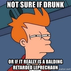 Futurama Fry - Not sure if drunk  Or if it really is a balding retarded leprechaun