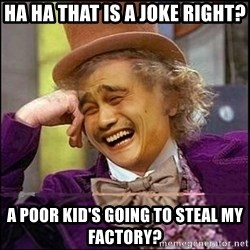 yaowonkaxd - Ha ha that is a joke right? A poor kid's going to steal my factory?
