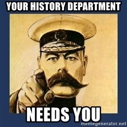 your country needs you - Your history department needs you
