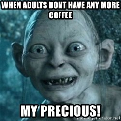 My Precious Gollum - When adults dont have any More coffee My precious!