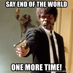 Samuel L Jackson - Say end of the world one more time!