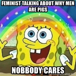Spongebob - Nobody Cares! - FEMINIST Talking about why men are pigs Nobbody Cares
