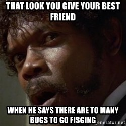 Angry Samuel L Jackson - That look you give your best FRIEND When he says there are to many bugs to go fisging