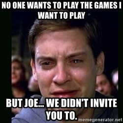 crying peter parker - No one wants to play the games i want to play But joe... we didn't invite you to.