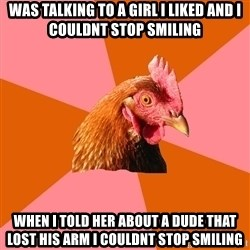 Anti Joke Chicken - Was talking to a girl i liked and i couldnt stop smiling When i told her about a dude that lost his arm i couldnt stop smiling