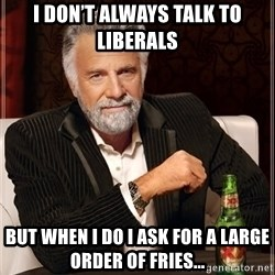 The Most Interesting Man In The World - I DON'T ALWAYS TALK TO LIBERALS But when i do i ask for a large order of fries...