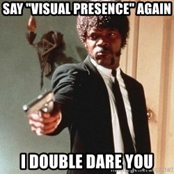"I double dare you - SAY ""VISUAL PRESENCE"" AGAIN I DOUBLE DARE YOU"