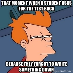 Futurama Fry - That moment when a student asks for the test back Because they forgot to write something down